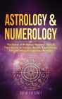 Astrology & Numerology: The Power Of Birthdays, Numbers, Stars & Their Secrets to Success, Wealth, Relationships, Fortune Telling & Happiness Cover Image