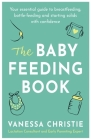 The Baby Feeding Book: Your essential guide to breastfeeding, bottle-feeding and starting solids with confidence Cover Image
