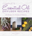 Complete Essential Oil Diffuser Recipes: Over 150 Recipes for Health and Wellness Cover Image