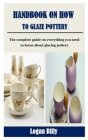 Handbook on How to Glaze Pottery: The complete guide on everything you need to know about glazing pottery Cover Image