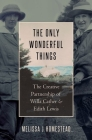 The Only Wonderful Things: The Creative Partnership of Willa Cather & Edith Lewis Cover Image
