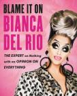 Blame It On Bianca Del Rio: The Expert On Nothing With An Opinion On Everything Cover Image