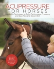 Acupressure for Horses: Hands-On Techniques to Solve Performance Problems and Ease Pain and Discomfort Cover Image