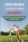 Stress-Free Ways To Raising & Training A Puppy: Essential Things Every Owner Should Know: Guide To House Train Or House Break Your Puppy Cover Image