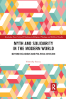 Myth and Solidarity in the Modern World: Beyond Religious and Political Division (Routledge New Critical Thinking in Religion) Cover Image