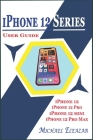 iPhone 12 Series User Guide: A Detailed Understanding of iOS 14 for Beginners and Seniors on Mastering iPhone 12, iPhone 12 Pro, iPhone 12 Mini, an Cover Image