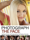 Photograph the Face: Lighting, Posing, and Postproduction Techniques for Flawless Portraits Cover Image