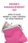 Money Management 101: How To Save Money & Take Control Of Your Finances: How To Manage Money Wisely Cover Image