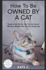 How to Be Owned by a Cat: Simple Action Plan for First Time Cat Owners Who Have No Idea What They Are Getting Into Cover Image