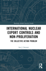 International Nuclear Export Controls and Non-Proliferation: The Collective Action Problem (Routledge Global Security Studies) Cover Image