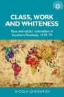 Class, Work and Whiteness: Race and Settler Colonialism in Southern Rhodesia, 1919-79 (Studies in Imperialism #192) Cover Image