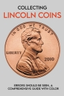 Collecting Lincoln Coins: Errors Should Be Seen, A Comprehensive Guide With Color: How To Find Coin Errors Cover Image