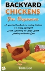 Backyard Chickens for Beginners: A practical handbook to raising chickens in a happy Backyard Flock, Choosing the Right Breed, Feeding and health Care Cover Image