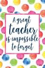 A Great Teacher Is Impossible To Forget: Teacher Appreciation Notebook for Lesson Planning, Attendance, To Do Lists, or Notes (Watercolor Dots Version Cover Image