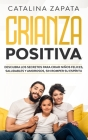 Crianza positiva: Descubra los secretos para criar niños felices, saludables y amorosos, sin romper su espíritu Cover Image
