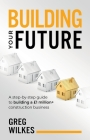 Building Your Future: A step by step guide to building a £1million+ construction business Cover Image