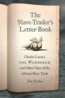 The Slave-Trader's Letter-Book: Charles Lamar, the Wanderer, and Other Tales of the African Slave Trade (Uncivil Wars) Cover Image