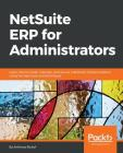 NetSuite ERP for Administrators: Learn how to install, maintain, and secure a NetSuite implementation, using the best tools and techniques Cover Image