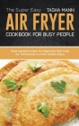The Super Easy Air Fryer cookbook for busy People: Most wanted recipes for beginners that Cook for Themselves in a Few Simple Steps Cover Image