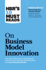 Hbr's 10 Must Reads on Business Model Innovation (with Featured Article Reinventing Your Business Model by Mark W. Johnson, Clayton M. Christensen, an Cover Image