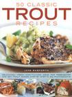 50 Classic Trout Recipes: Deliciously Fresh Easy-To-Cook Ideas for Freshwater and Sea Trout, Shown Step by Step in 300 Photographs Cover Image