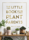 The Little Book for Plant Parents: Simple Tips to Help You Grow Your Own Urban Jungle Cover Image