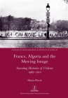 France, Algeria and the Moving Image: Screening Histories of Violence 1963-2010 (Research Monographs in French Studies #49) Cover Image