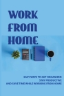 Work From Home: Easy Ways To Get Organized, Stay Productive, And Save Time While Working From Home: Passive Income Ideas 2019 Cover Image