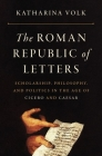 The Roman Republic of Letters: Scholarship, Philosophy, and Politics in the Age of Cicero and Caesar Cover Image