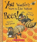 You Wouldn't Want to Live Without Bees! (You Wouldn't Want to Live Without…) (You Wouldn't Want to Live Without...) Cover Image