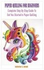 Paper Quilling for Beginners: Complete Step By Step Guide To Get You Started In Paper Quilling Cover Image