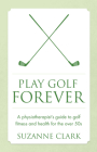 Play Golf Forever: A Physiotherapist's Guide to Golf Fitness and Health for the Over 50s Cover Image