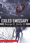 Exiled Emissary: George H. Earle III, Soldier, Sailor, Diplomat, Governor, Spy Cover Image