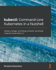 kubectl Command-Line Kubernetes in a Nutshell: Deploy, manage, and debug container workloads using the Kubernetes CLI Cover Image