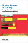 Moving Images of Eternity: George Grant's Critique of Time, Teaching, and Technology (Education) Cover Image