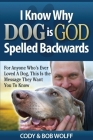 I Know Why Dog Is GOD Spelled Backwards: For Anyone Who's Ever Loved A Dog, This Is The Message They Want You To Know Cover Image