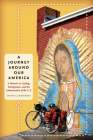 A Journey Around Our America: A Memoir on Cycling, Immigration, and the Latinoization of the U.S. (William and Bettye Nowlin Series in Art) Cover Image