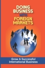 Doing Business With Foreign Markets: Grow A Successful International Business: Global Trade Resources Cover Image