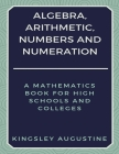 Algebra, Arithmetic, Numbers and Numeration: A Mathematics Book for High Schools and Colleges Cover Image