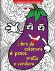 Libro da colorare pesce, frutta e verdura: Incredibile libro da colorare per adulti con pesce, frutta e verdura che offre molte ore di relax Cover Image