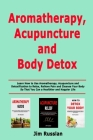Aromatherapy, Acupuncture and Body Detox: Learn How to Use Aromatherapy, Acupuncture and Detoxification to Relax, Relieve Pain and Cleanse Your Body S Cover Image