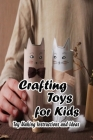 Crafting Toys for Kids: Toy Making Instructions and Ideas: Gifts for Kids Cover Image