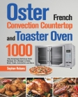 Oster French Convection Countertop and Toaster Oven Cookbook: 1000-Day Amazingly Delicious Oster Recipes On a Budget to Bake, Broil, Toast, Convection Cover Image