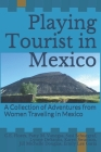 Playing Tourist in Mexico: A Collection of Adventures from Women Traveling in Mexico Cover Image