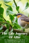 The Life Journey Of Allie An Abandoned Child And Her Connection With Birds: Novels About Family Cover Image