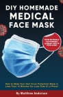 DIY Homemade Medical Face Mask: How to Make Your Own Virus Protection Mask in Less Than 15 Minutes for Less Than $1 a Piece! Cover Image