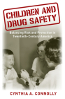 Children and Drug Safety: Balancing Risk and Protection in Twentieth-Century America (Critical Issues in Health and Medicine) Cover Image