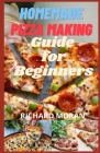 Homemade Pizza Making Guide for Beginners: 30 Quick & Easy Pizza Recipes Varieties With Best Toppings You Can Make To Satisfy Your Cravings And For Si Cover Image