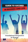 Guide To Succeed In Business And Life: Foundational Perspectives In Strategy: Teaching Of Business Strategy Cover Image