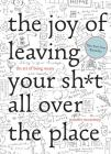 The Joy of Leaving Your Sh*t All Over the Place: The Art of Being Messy Cover Image